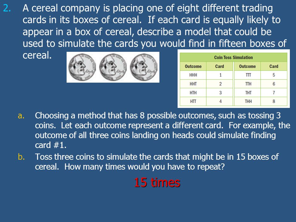 A cereal company is placing one of eight different trading cards in its boxes of cereal. If each card is equally likely to appear in a box of cereal, describe a model that could be used to simulate the cards you would find in fifteen boxes of cereal.