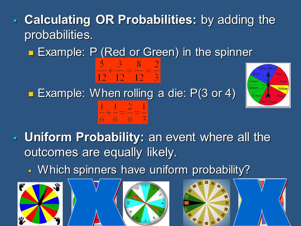 X X Calculating OR Probabilities: by adding the probabilities.