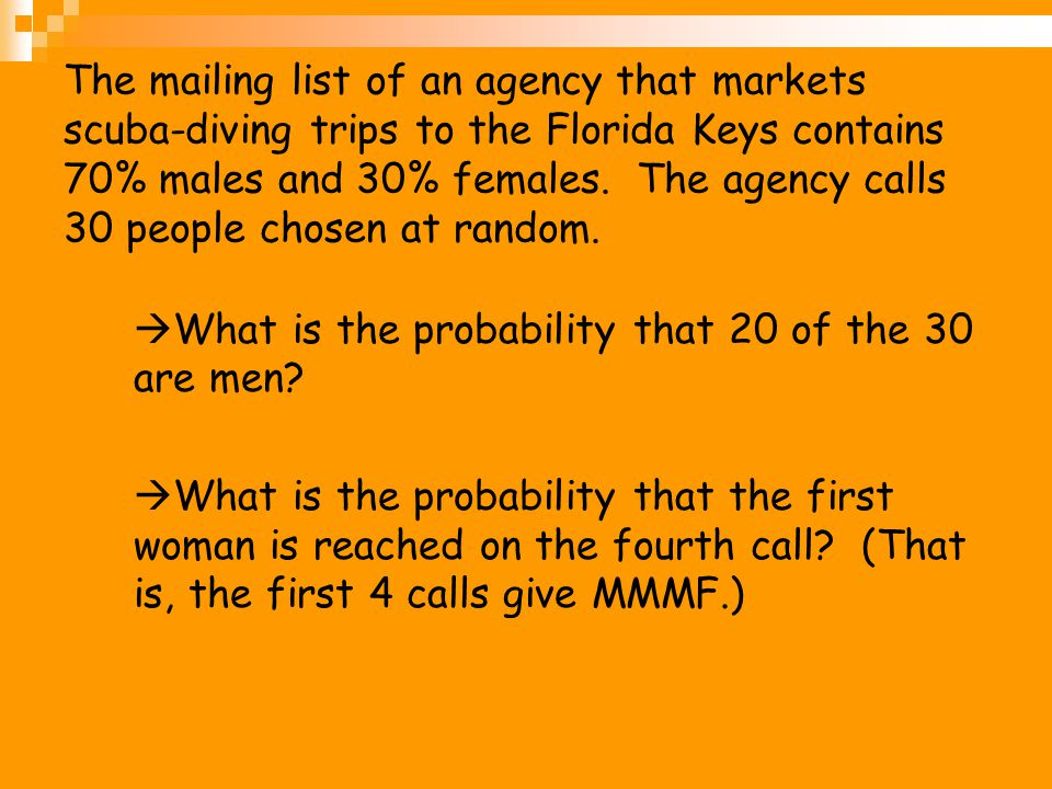 The mailing list of an agency that markets scuba-diving trips to the Florida Keys contains 70% males and 30% females. The agency calls 30 people chosen at random.
