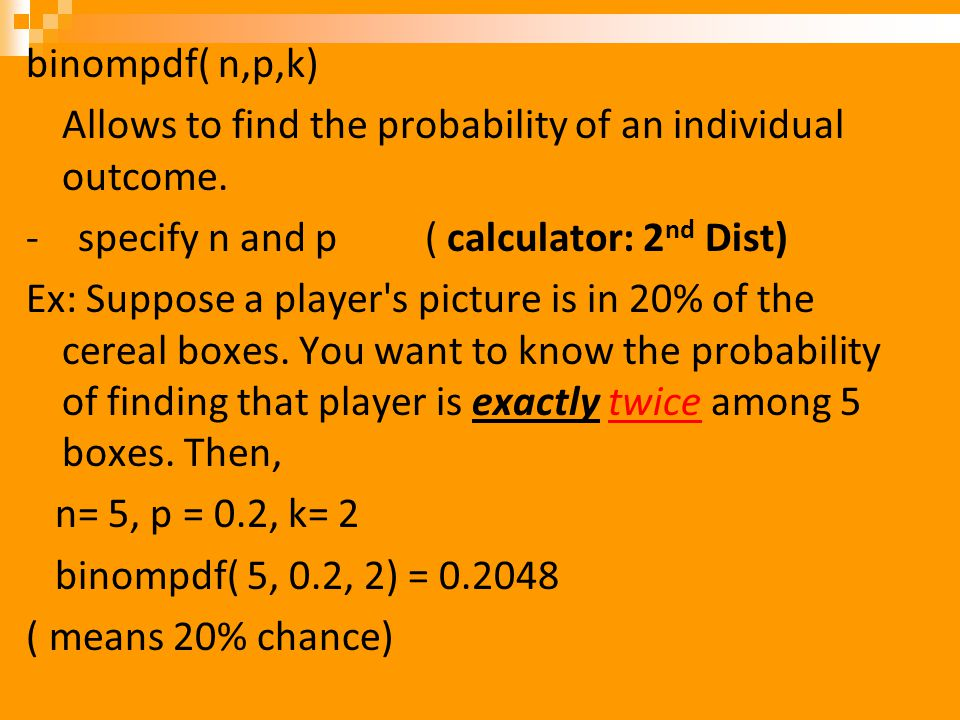 binompdf( n,p,k) Allows to find the probability of an individual outcome. - specify n and p ( calculator: 2nd Dist)
