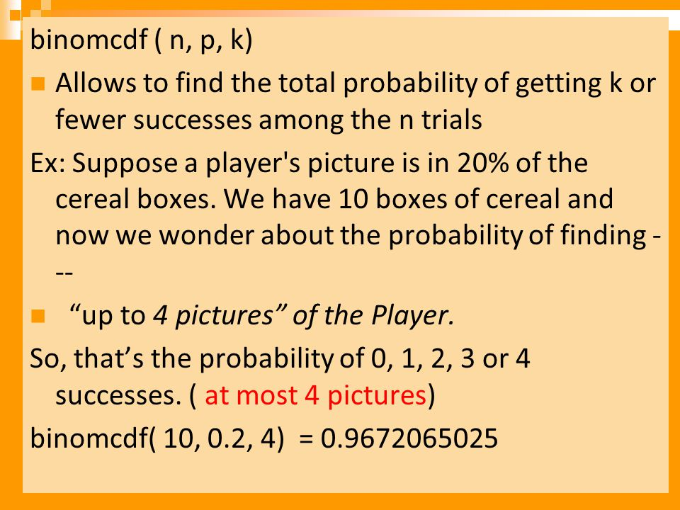binomcdf ( n, p, k) Allows to find the total probability of getting k or fewer successes among the n trials.