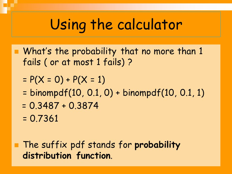 Using the calculator What's the probability that no more than 1 fails ( or at most 1 fails) = P(X = 0) + P(X = 1)