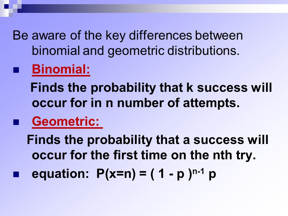 Be aware of the key differences between binomial and geometric distributions.