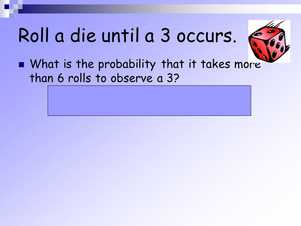 Roll a die until a 3 occurs.