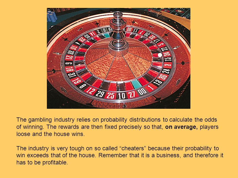 The gambling industry relies on probability distributions to calculate the odds of winning. The rewards are then fixed precisely so that, on average, players loose and the house wins.
