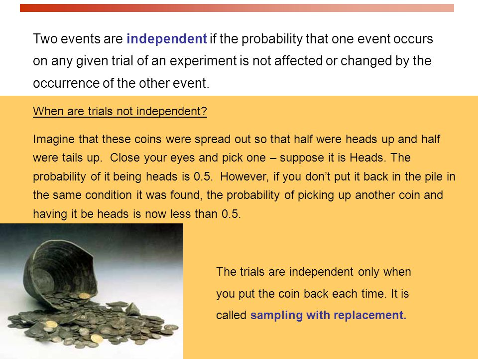 Two events are independent if the probability that one event occurs on any given trial of an experiment is not affected or changed by the occurrence of the other event.