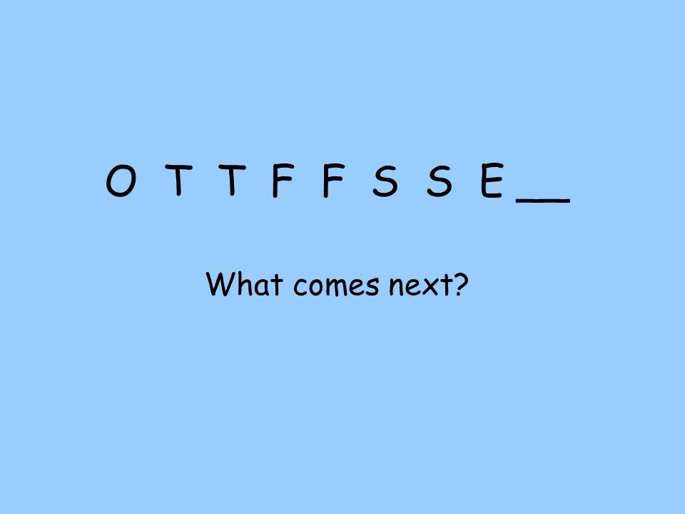 O T T F F S S E __ What comes next