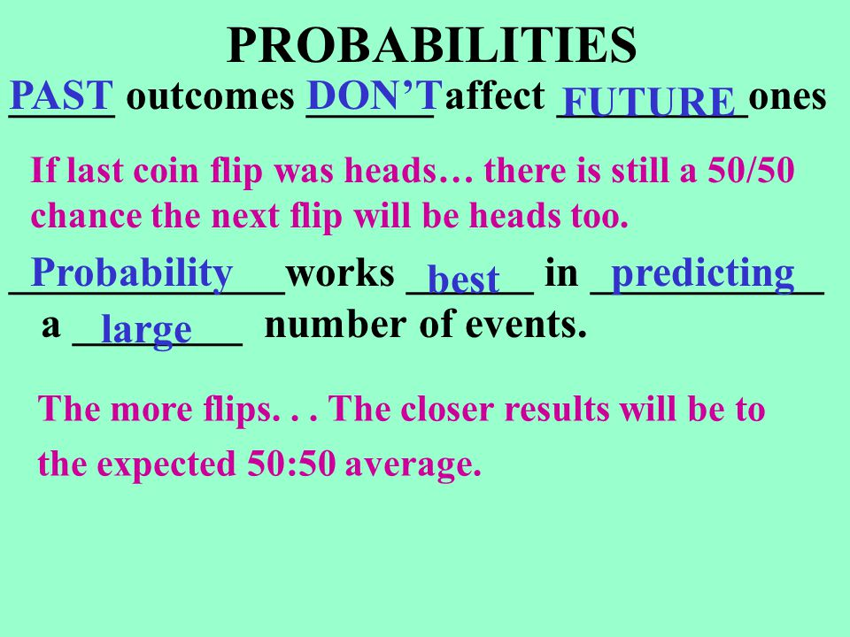PROBABILITIES _____ outcomes ______ affect _________ones