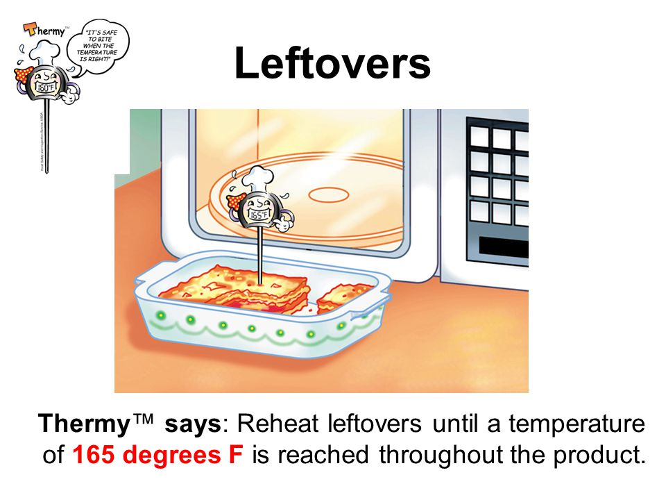 Leftovers Thermy™ says: Reheat leftovers until a temperature of 165 degrees F is reached throughout the product.