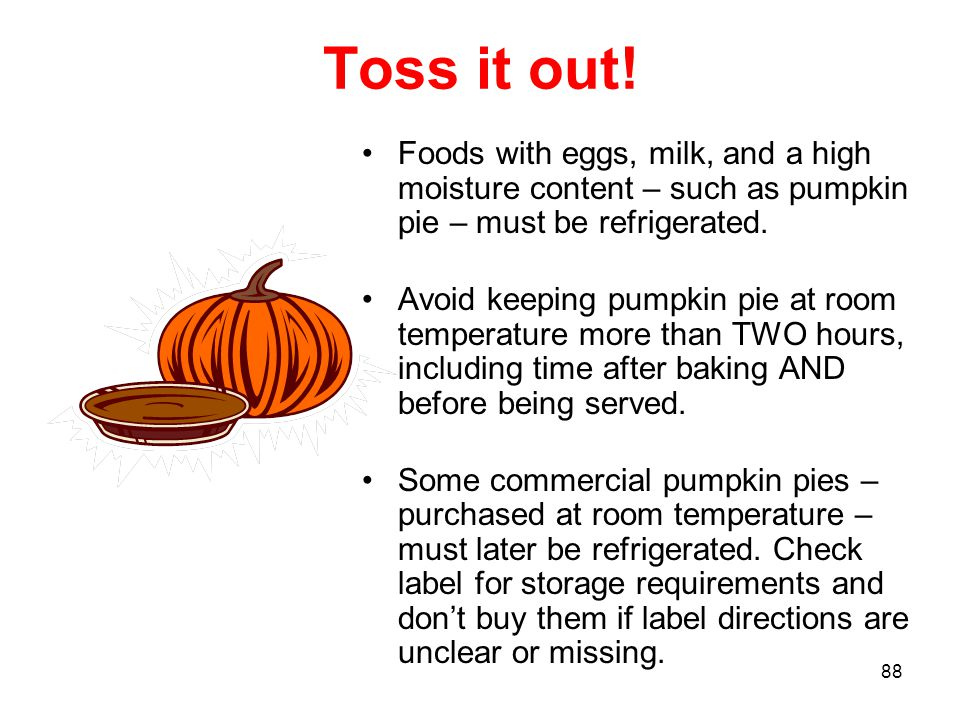 Toss it out! Foods with eggs, milk, and a high moisture content – such as pumpkin pie – must be refrigerated.