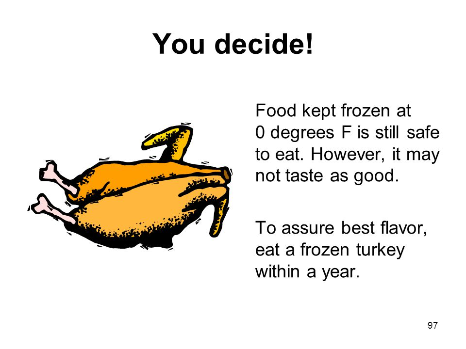 You decide! Food kept frozen at 0 degrees F is still safe to eat. However, it may not taste as good.