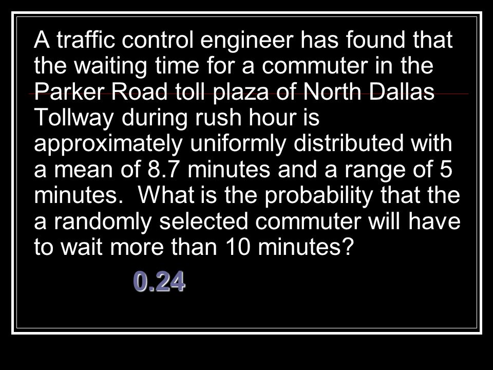 A traffic control engineer has found that the waiting time for a commuter in the Parker Road toll plaza of North Dallas Tollway during rush hour is approximately uniformly distributed with a mean of 8.7 minutes and a range of 5 minutes. What is the probability that the a randomly selected commuter will have to wait more than 10 minutes