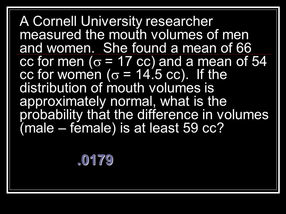 A Cornell University researcher measured the mouth volumes of men and women. She found a mean of 66 cc for men (s = 17 cc) and a mean of 54 cc for women (s = 14.5 cc). If the distribution of mouth volumes is approximately normal, what is the probability that the difference in volumes (male – female) is at least 59 cc