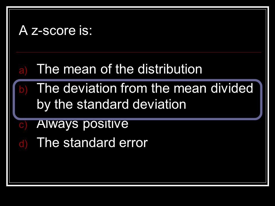 A z-score is: The mean of the distribution. The deviation from the mean divided by the standard deviation.