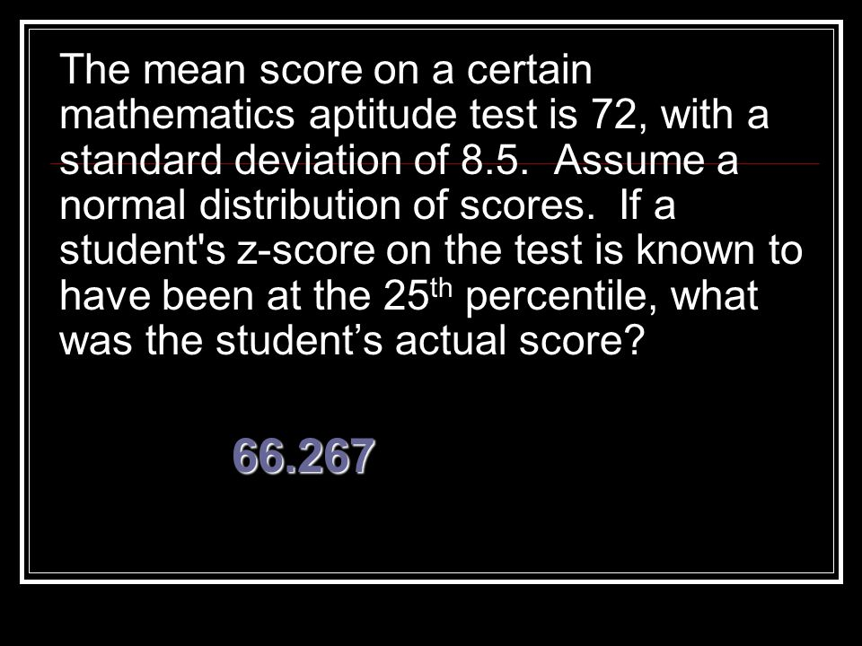The mean score on a certain mathematics aptitude test is 72, with a standard deviation of 8.5. Assume a normal distribution of scores. If a student s z-score on the test is known to have been at the 25th percentile, what was the student's actual score