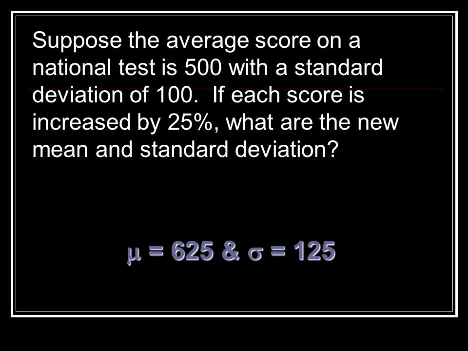 Suppose the average score on a national test is 500 with a standard deviation of 100. If each score is increased by 25%, what are the new mean and standard deviation