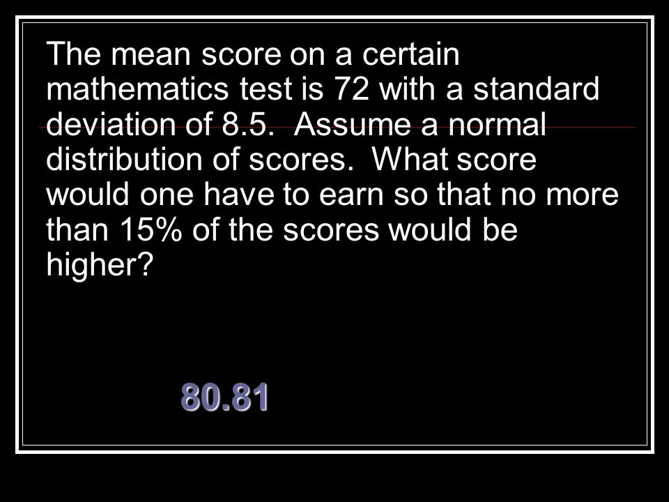 The mean score on a certain mathematics test is 72 with a standard deviation of 8.5. Assume a normal distribution of scores. What score would one have to earn so that no more than 15% of the scores would be higher