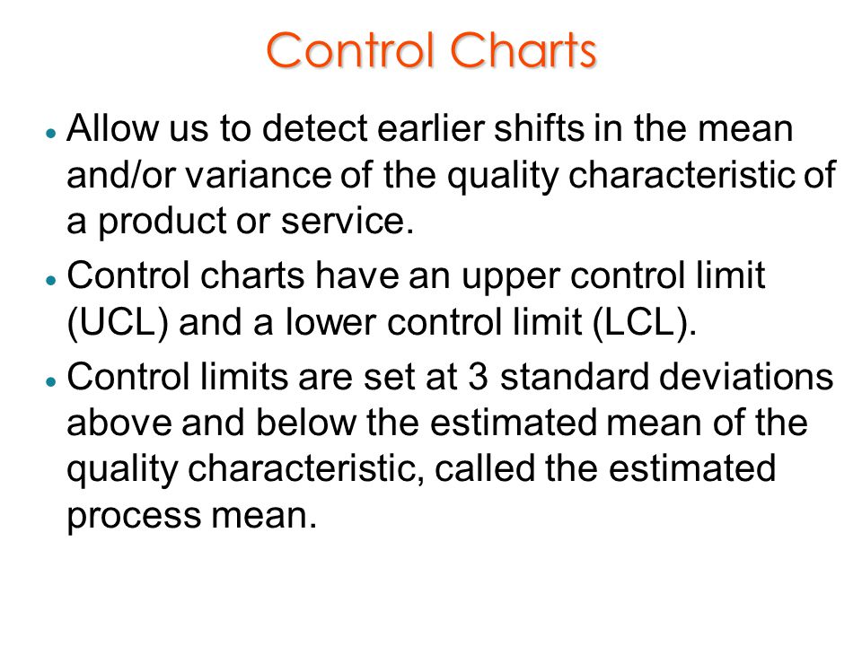 Control Charts Allow us to detect earlier shifts in the mean and/or variance of the quality characteristic of a product or service.
