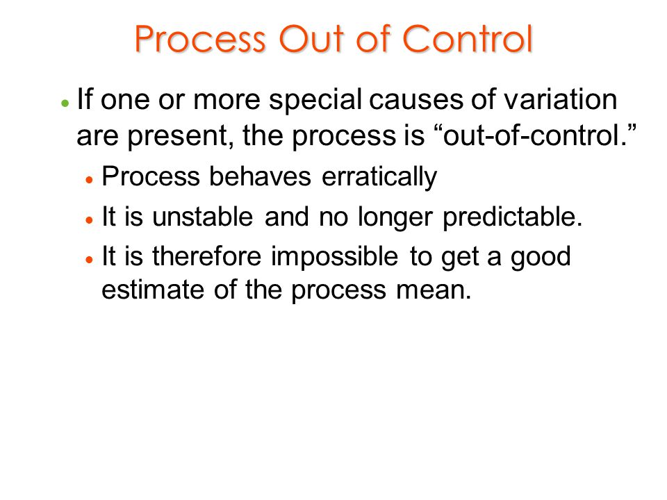 Process Out of Control If one or more special causes of variation are present, the process is out-of-control.