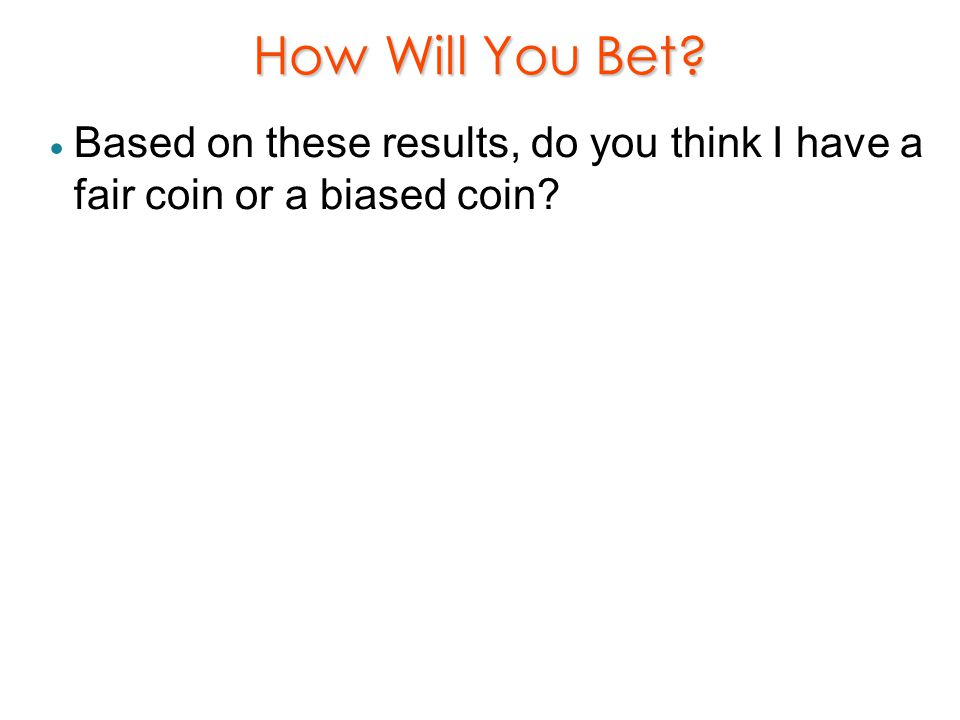 How Will You Bet Based on these results, do you think I have a fair coin or a biased coin