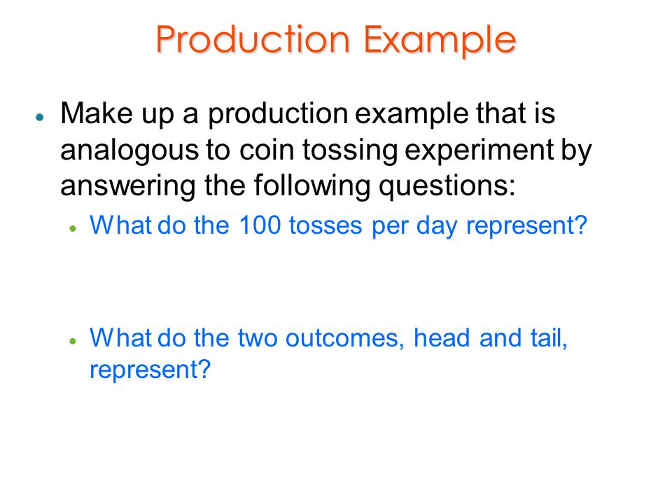 Production Example Make up a production example that is analogous to coin tossing experiment by answering the following questions:
