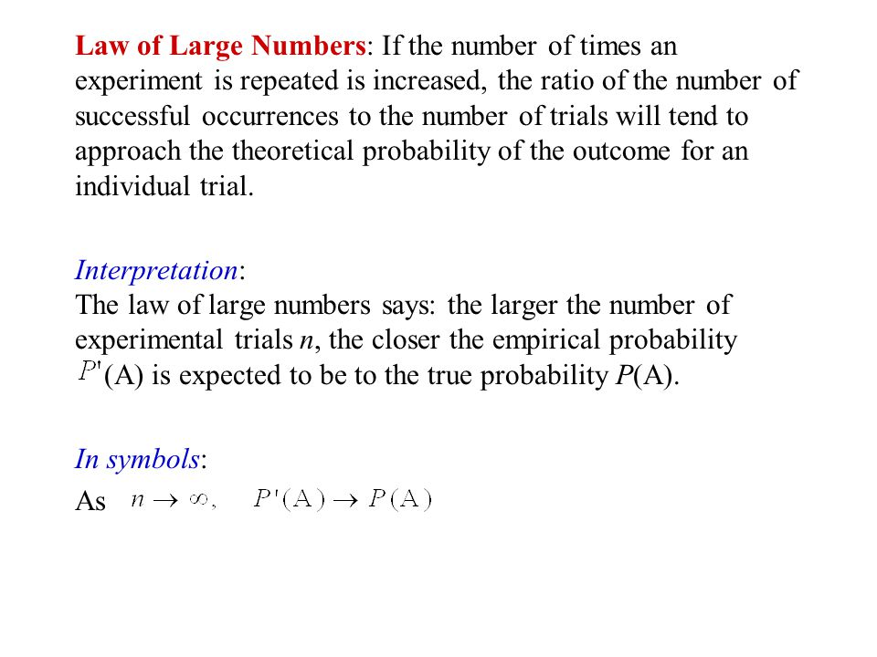Law of Large Numbers: If the number of times an experiment is repeated is increased, the ratio of the number of successful occurrences to the number of trials will tend to approach the theoretical probability of the outcome for an individual trial.