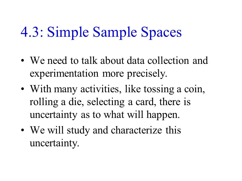 4.3: Simple Sample Spaces We need to talk about data collection and experimentation more precisely.
