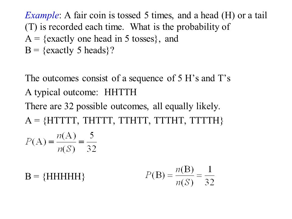 Example: A fair coin is tossed 5 times, and a head (H) or a tail (T) is recorded each time. What is the probability of