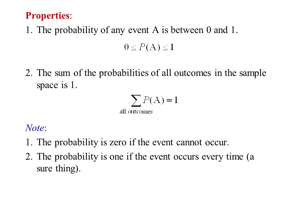 Properties: 1. The probability of any event A is between 0 and 1. 2. The sum of the probabilities of all outcomes in the sample space is 1.