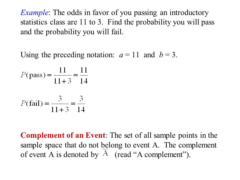Example: The odds in favor of you passing an introductory statistics class are 11 to 3. Find the probability you will pass and the probability you will fail.