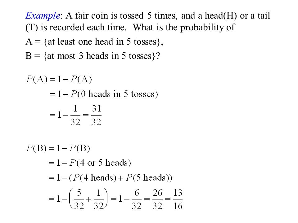Example: A fair coin is tossed 5 times, and a head(H) or a tail (T) is recorded each time. What is the probability of