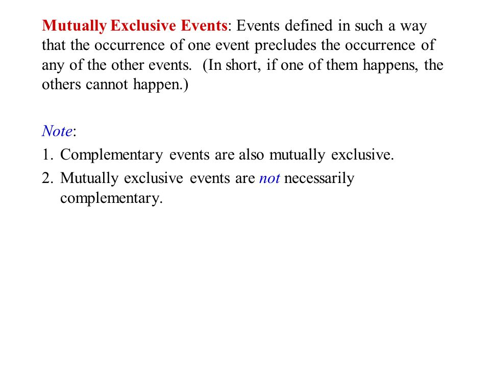 Mutually Exclusive Events: Events defined in such a way that the occurrence of one event precludes the occurrence of any of the other events. (In short, if one of them happens, the others cannot happen.)