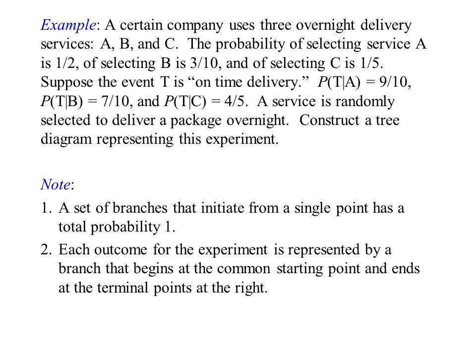 Example: A certain company uses three overnight delivery services: A, B, and C. The probability of selecting service A is 1/2, of selecting B is 3/10, and of selecting C is 1/5. Suppose the event T is on time delivery. P(T|A) = 9/10, P(T|B) = 7/10, and P(T|C) = 4/5. A service is randomly selected to deliver a package overnight. Construct a tree diagram representing this experiment.