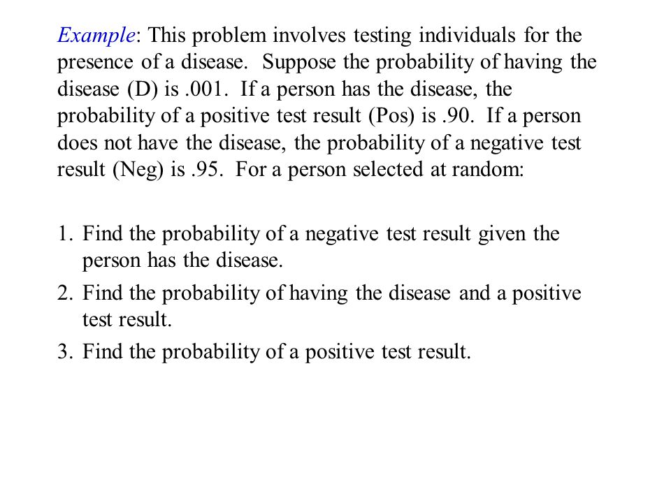 Example: This problem involves testing individuals for the presence of a disease. Suppose the probability of having the disease (D) is .001. If a person has the disease, the probability of a positive test result (Pos) is .90. If a person does not have the disease, the probability of a negative test result (Neg) is .95. For a person selected at random: