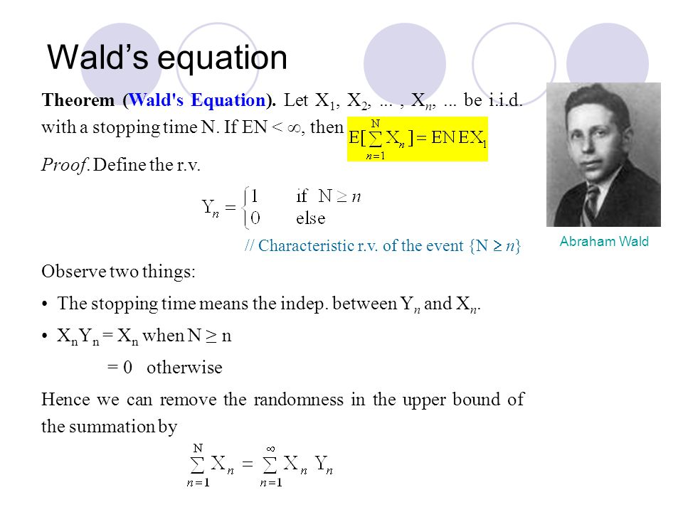 Wald's equation Theorem (Wald s Equation). Let X1, X2, ... , Xn, ... be i.i.d. with a stopping time N. If EN < , then.
