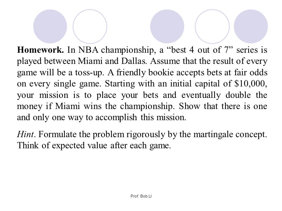 Homework. In NBA championship, a best 4 out of 7 series is played between Miami and Dallas. Assume that the result of every game will be a toss-up. A friendly bookie accepts bets at fair odds on every single game. Starting with an initial capital of $10,000, your mission is to place your bets and eventually double the money if Miami wins the championship. Show that there is one and only one way to accomplish this mission.