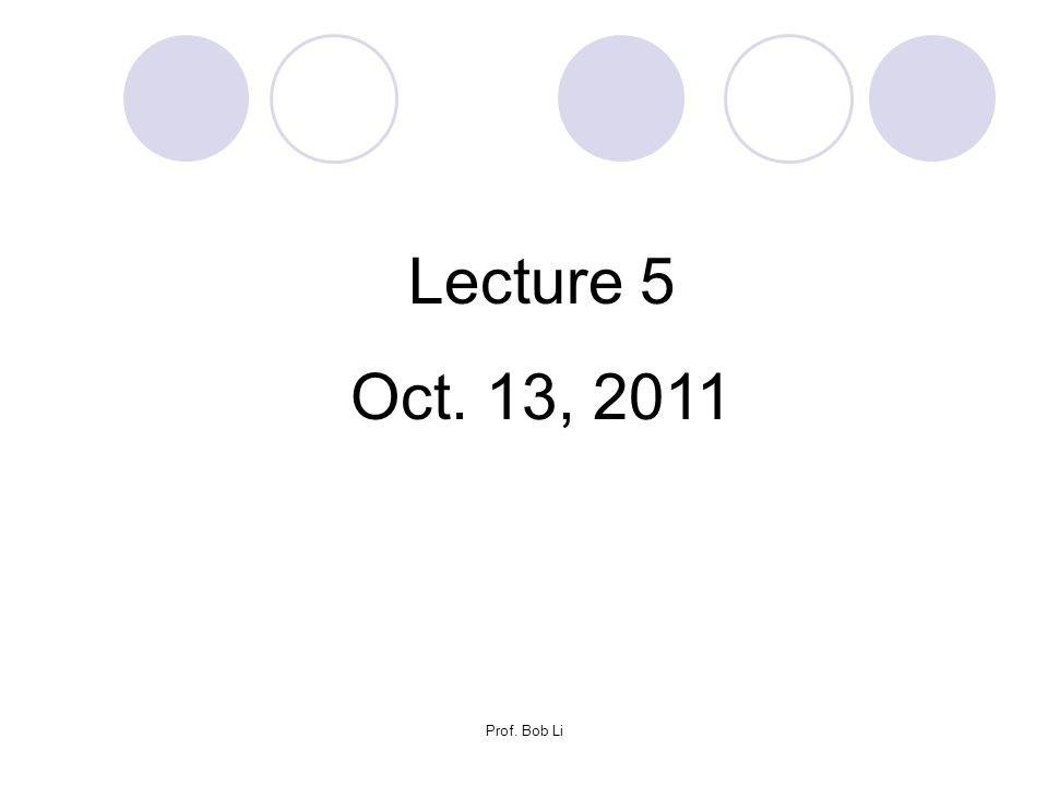 Lecture 5 Oct. 13, 2011 Prof. Bob Li