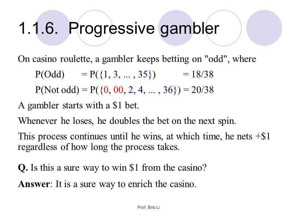 1.1.6. Progressive gambler On casino roulette, a gambler keeps betting on odd , where. P(Odd) = P({1, 3, ... , 35}) = 18/38.
