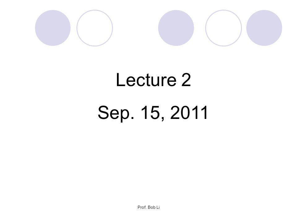 Lecture 2 Sep. 15, 2011 Prof. Bob Li