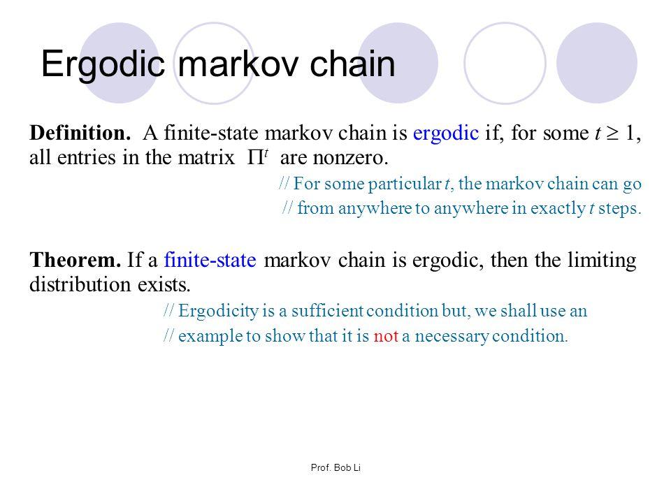 Ergodic markov chain Definition. A finite-state markov chain is ergodic if, for some t  1, all entries in the matrix t are nonzero.