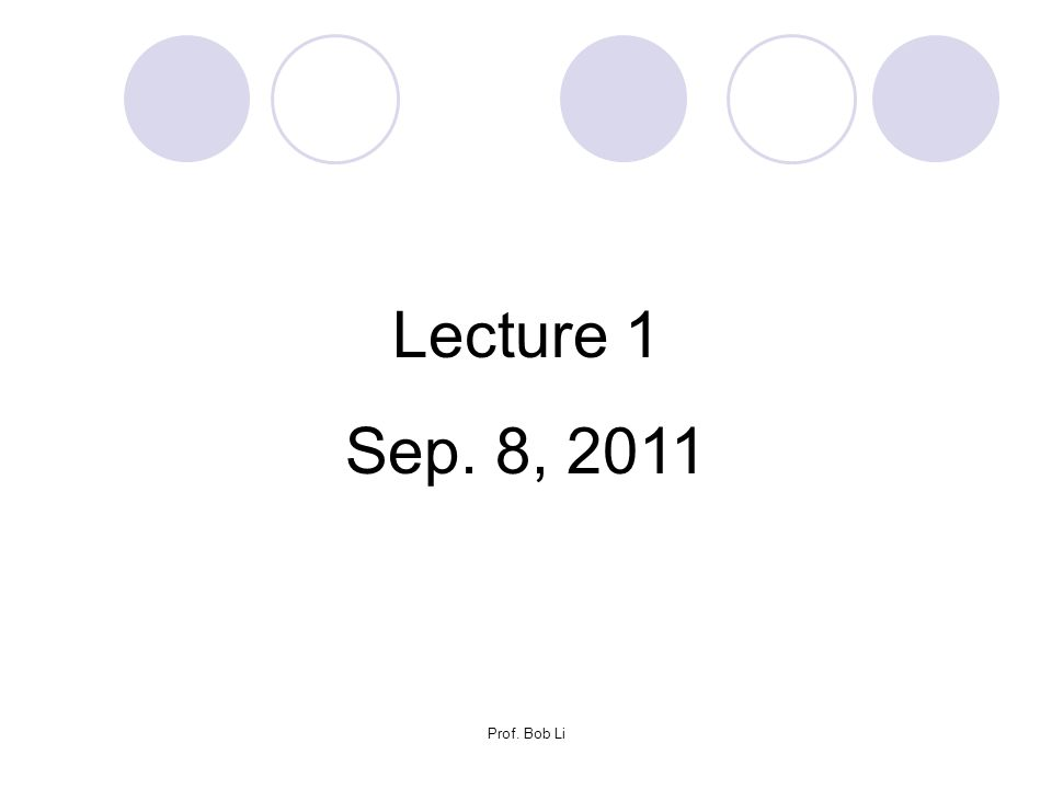 Lecture 1 Sep. 8, 2011 Prof. Bob Li