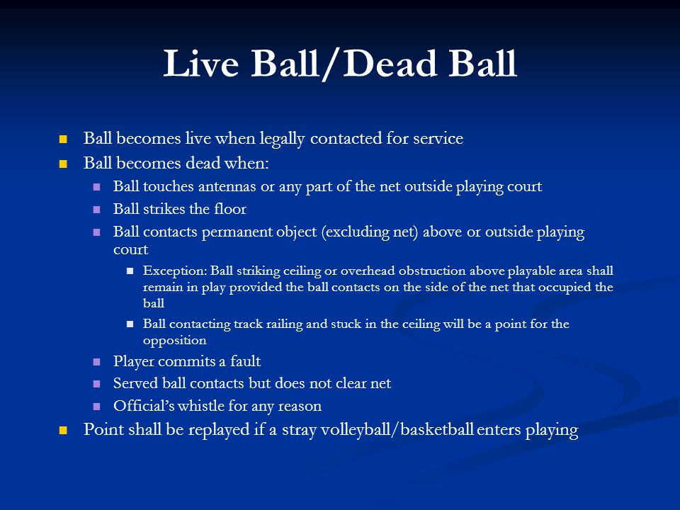 Live Ball/Dead Ball Ball becomes live when legally contacted for service. Ball becomes dead when: