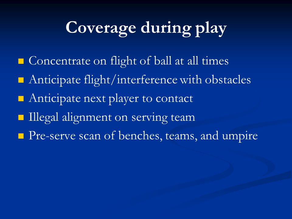 Coverage during play Concentrate on flight of ball at all times