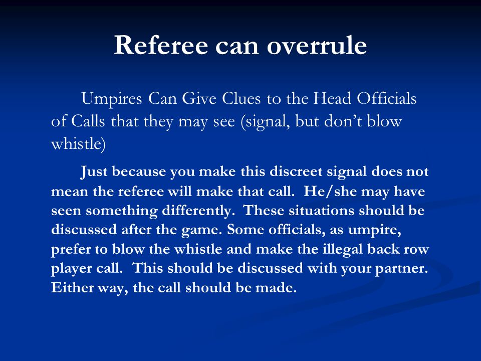 Referee can overrule Umpires Can Give Clues to the Head Officials of Calls that they may see (signal, but don't blow whistle)