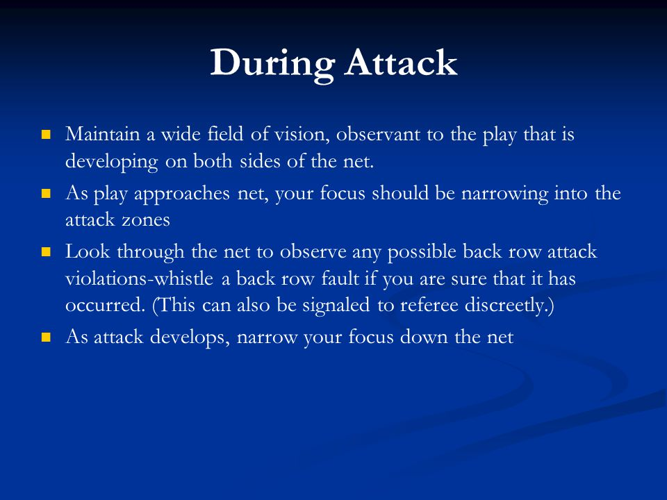 During Attack Maintain a wide field of vision, observant to the play that is developing on both sides of the net.