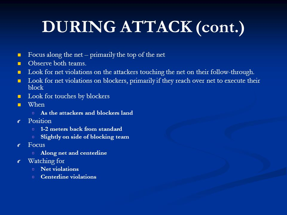 DURING ATTACK (cont.) Focus along the net – primarily the top of the net. Observe both teams.