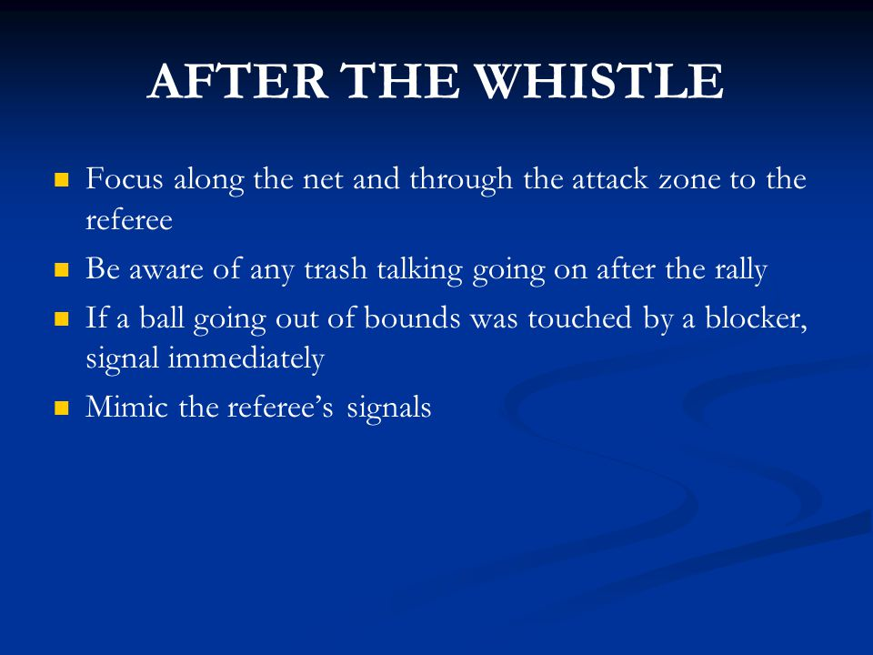 AFTER THE WHISTLE Focus along the net and through the attack zone to the referee. Be aware of any trash talking going on after the rally.