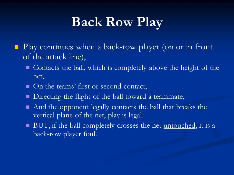 Back Row Play Play continues when a back-row player (on or in front of the attack line),