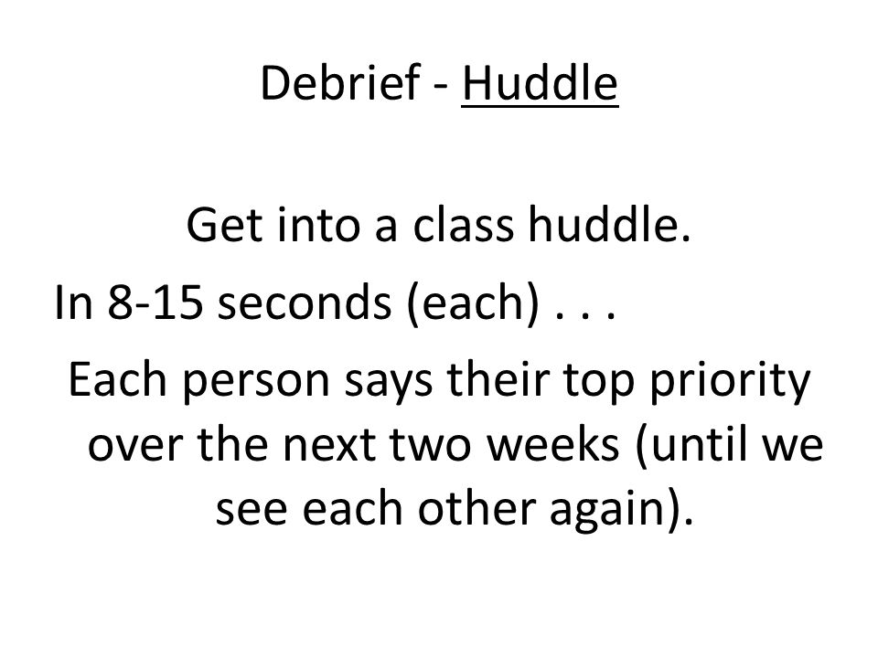 Debrief - Huddle Get into a class huddle. In 8-15 seconds (each) . . .