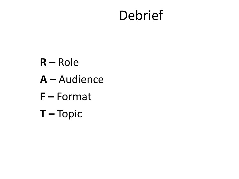 Debrief R – Role A – Audience F – Format T – Topic 7:20
